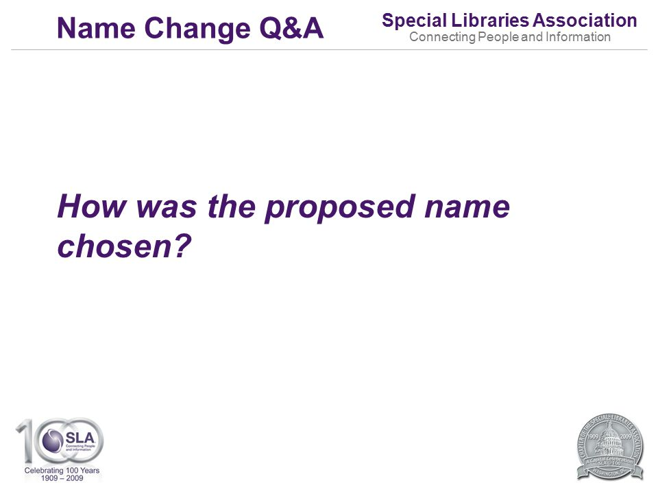Special Libraries Association Connecting People and Information Name Change Q&A How was the proposed name chosen