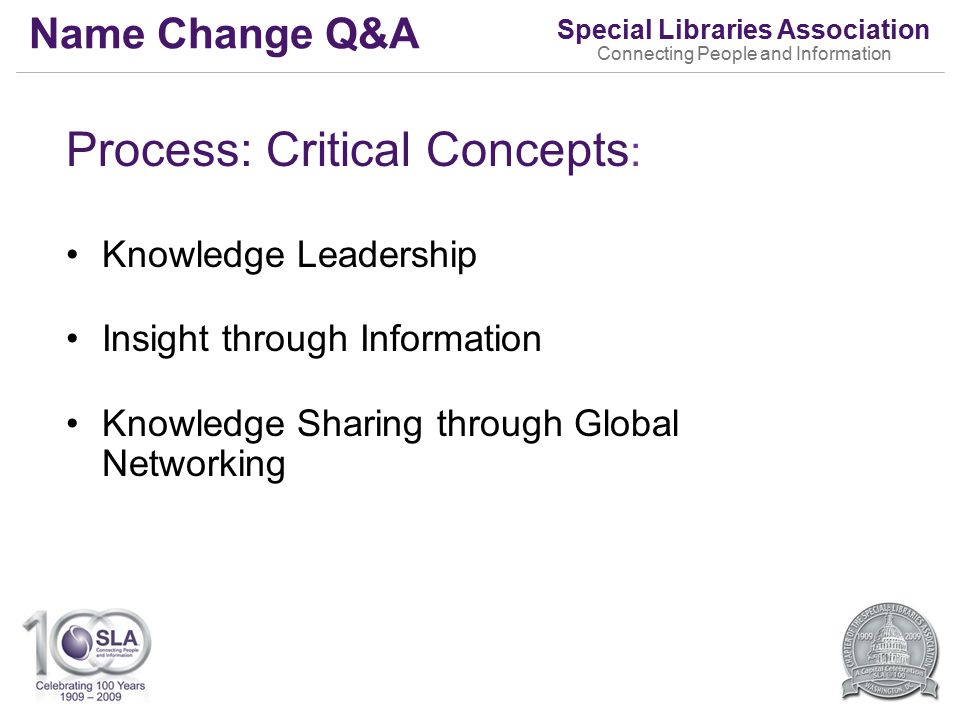 Special Libraries Association Connecting People and Information Name Change Q&A Process: Critical Concepts : Knowledge Leadership Insight through Information Knowledge Sharing through Global Networking