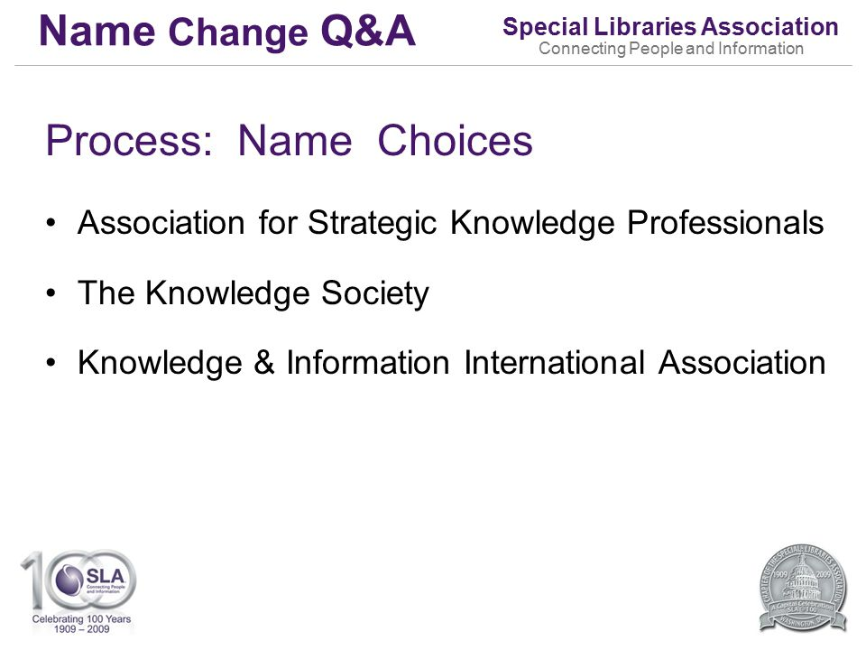 Special Libraries Association Connecting People and Information Name Change Q&A Process: Name Choices Association for Strategic Knowledge Professionals The Knowledge Society Knowledge & Information International Association