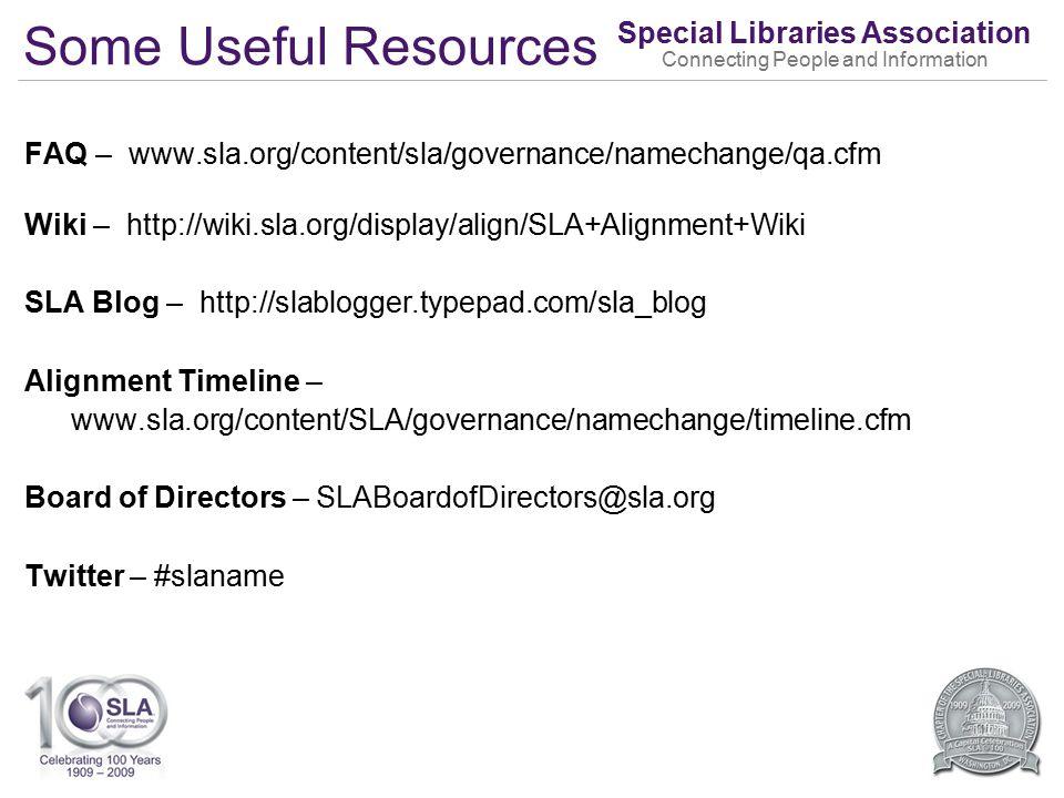 Special Libraries Association Connecting People and Information Some Useful Resources FAQ – www.sla.org/content/sla/governance/namechange/qa.cfm Wiki – http://wiki.sla.org/display/align/SLA+Alignment+Wiki SLA Blog – http://slablogger.typepad.com/sla_blog Alignment Timeline – www.sla.org/content/SLA/governance/namechange/timeline.cfm Board of Directors – SLABoardofDirectors@sla.org Twitter – #slaname