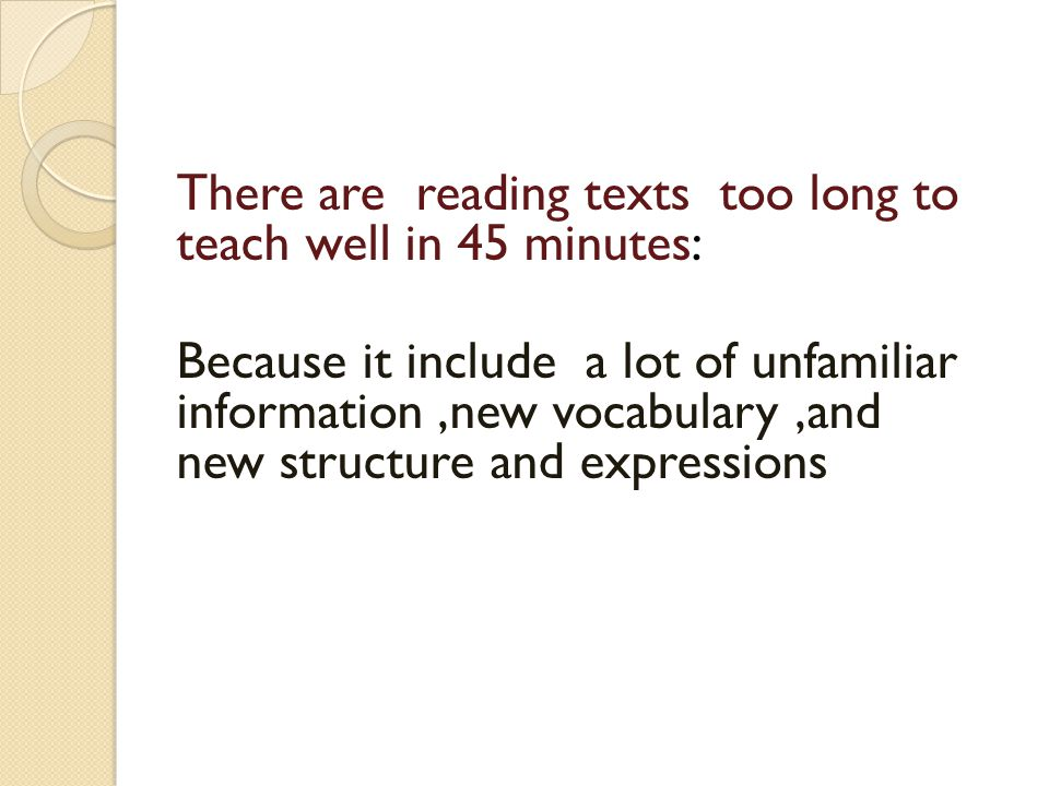 There are reading texts too long to teach well in 45 minutes: Because it include a lot of unfamiliar information,new vocabulary,and new structure and expressions
