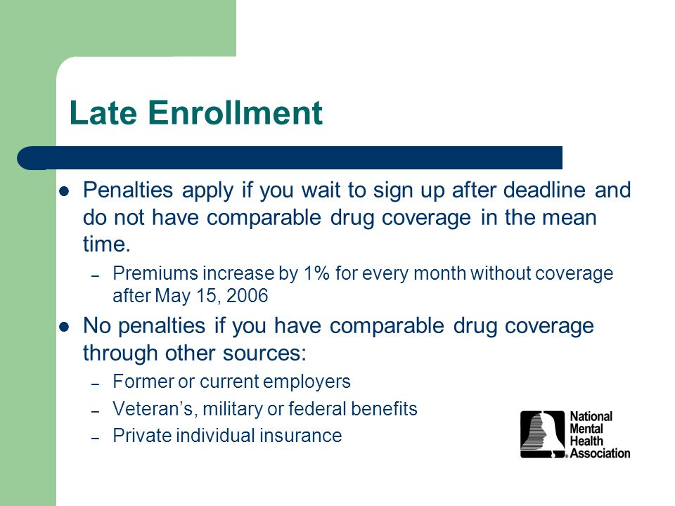 Late Enrollment Penalties apply if you wait to sign up after deadline and do not have comparable drug coverage in the mean time.