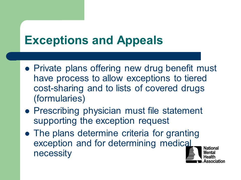 Exceptions and Appeals Private plans offering new drug benefit must have process to allow exceptions to tiered cost-sharing and to lists of covered drugs (formularies) Prescribing physician must file statement supporting the exception request The plans determine criteria for granting exception and for determining medical necessity