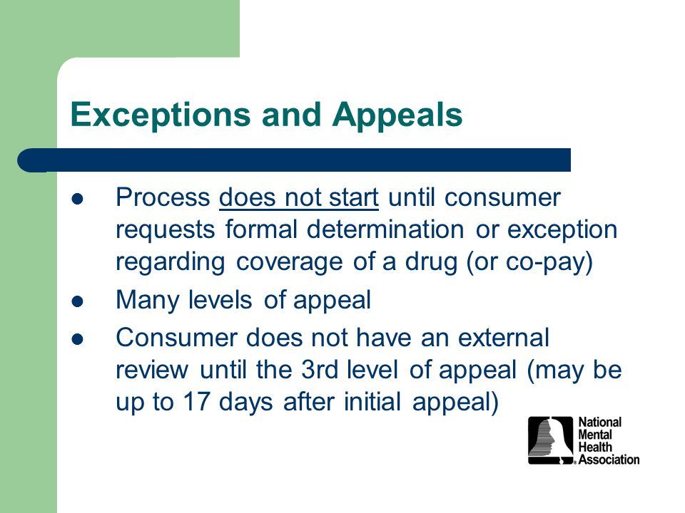 Exceptions and Appeals Process does not start until consumer requests formal determination or exception regarding coverage of a drug (or co-pay) Many levels of appeal Consumer does not have an external review until the 3rd level of appeal (may be up to 17 days after initial appeal)