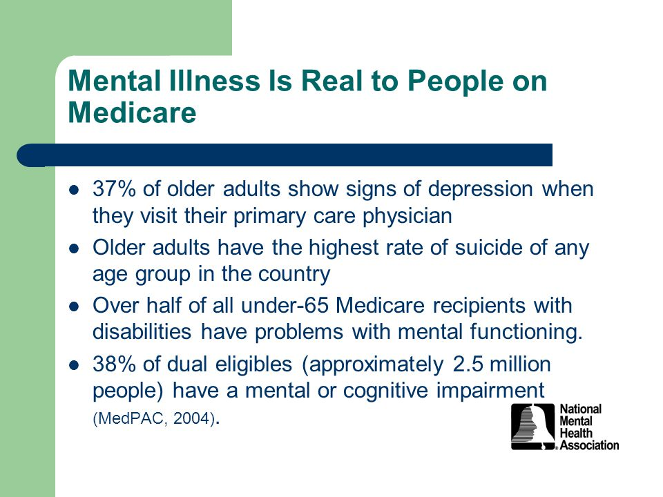 Mental Illness Is Real to People on Medicare 37% of older adults show signs of depression when they visit their primary care physician Older adults have the highest rate of suicide of any age group in the country Over half of all under-65 Medicare recipients with disabilities have problems with mental functioning.