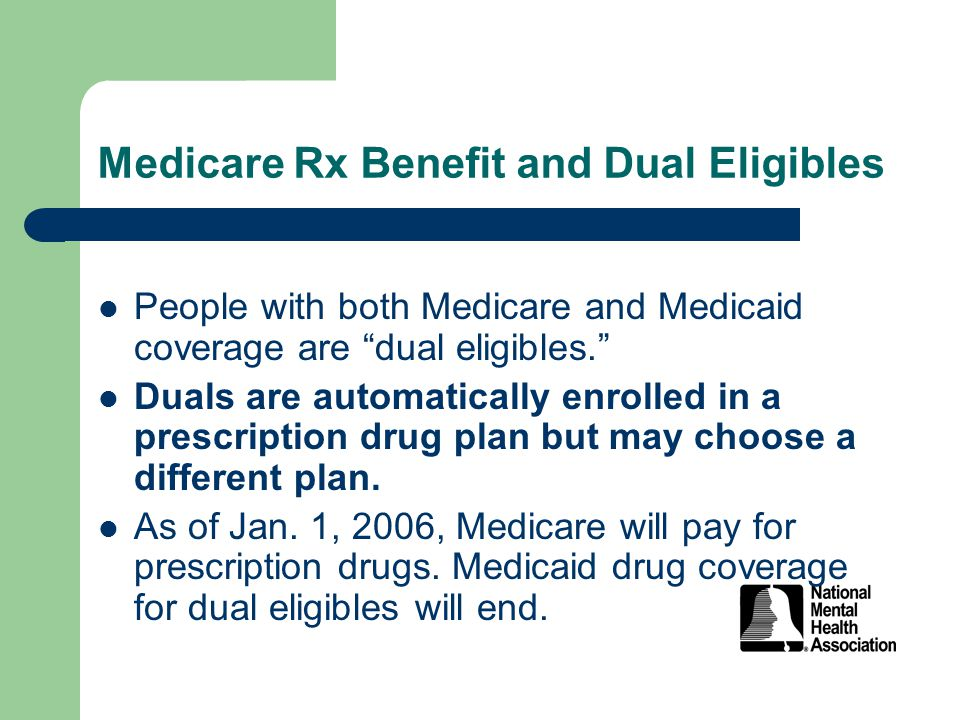 Medicare Rx Benefit and Dual Eligibles People with both Medicare and Medicaid coverage are dual eligibles. Duals are automatically enrolled in a prescription drug plan but may choose a different plan.