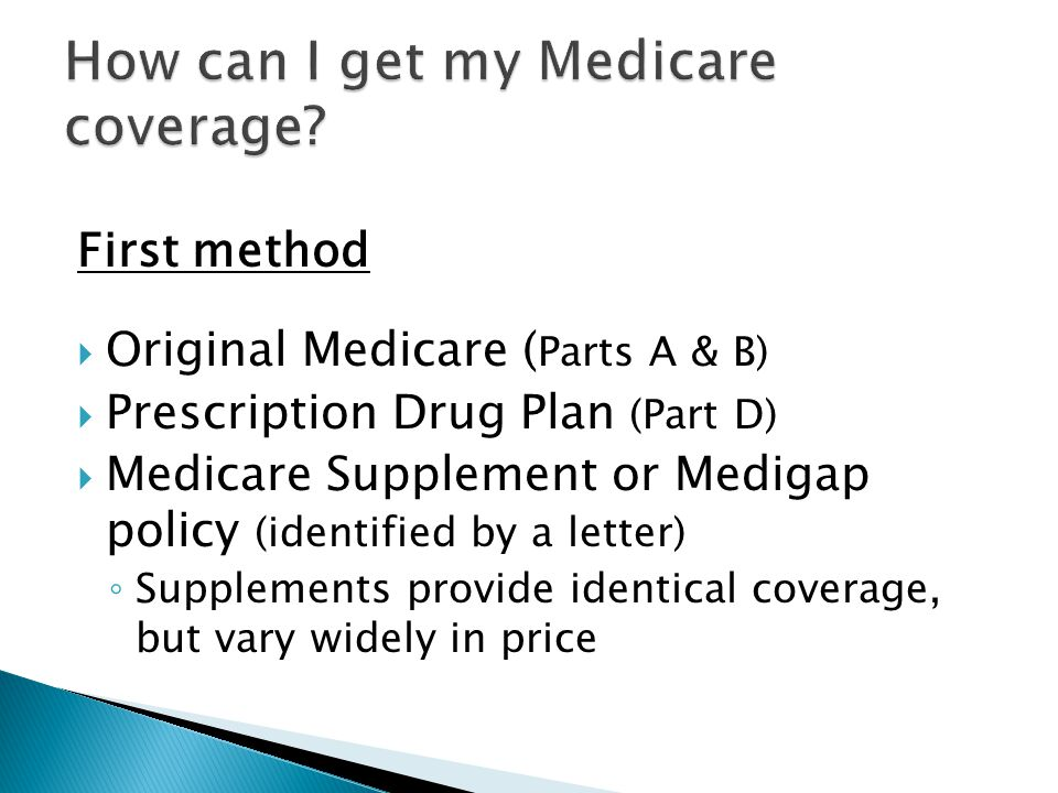 First method  Original Medicare ( Parts A & B)  Prescription Drug Plan (Part D)  Medicare Supplement or Medigap policy (identified by a letter) ◦ Supplements provide identical coverage, but vary widely in price