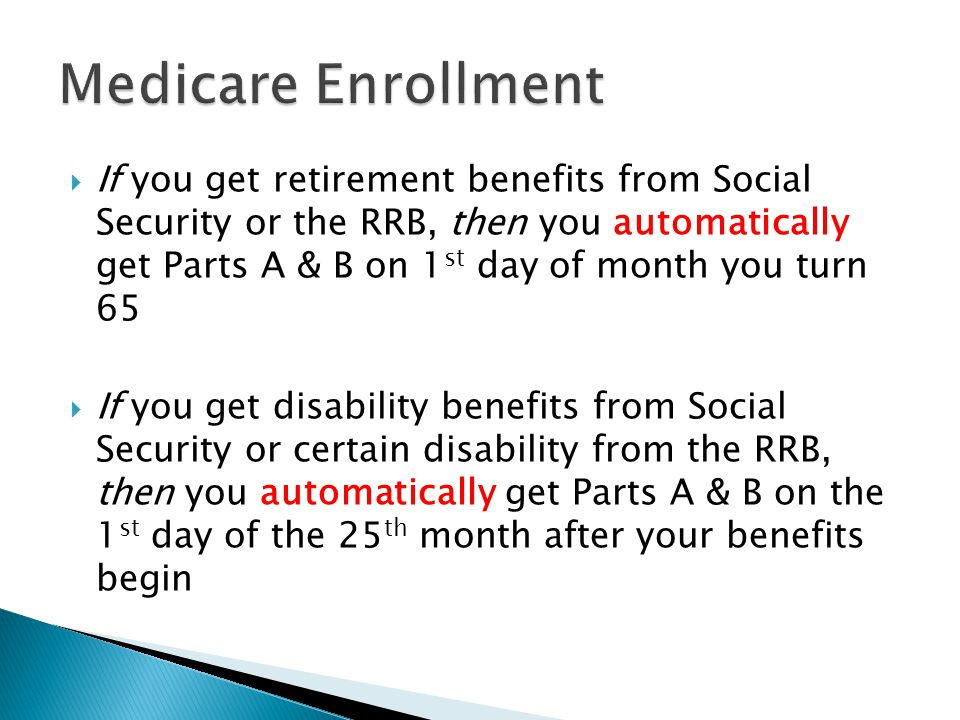  If you get retirement benefits from Social Security or the RRB, then you automatically get Parts A & B on 1 st day of month you turn 65  If you get disability benefits from Social Security or certain disability from the RRB, then you automatically get Parts A & B on the 1 st day of the 25 th month after your benefits begin