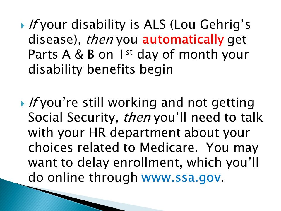  If your disability is ALS (Lou Gehrig's disease), then you automatically get Parts A & B on 1 st day of month your disability benefits begin  If you're still working and not getting Social Security, then you'll need to talk with your HR department about your choices related to Medicare.