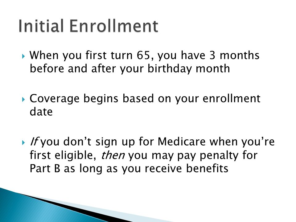  When you first turn 65, you have 3 months before and after your birthday month  Coverage begins based on your enrollment date  If you don't sign up for Medicare when you're first eligible, then you may pay penalty for Part B as long as you receive benefits