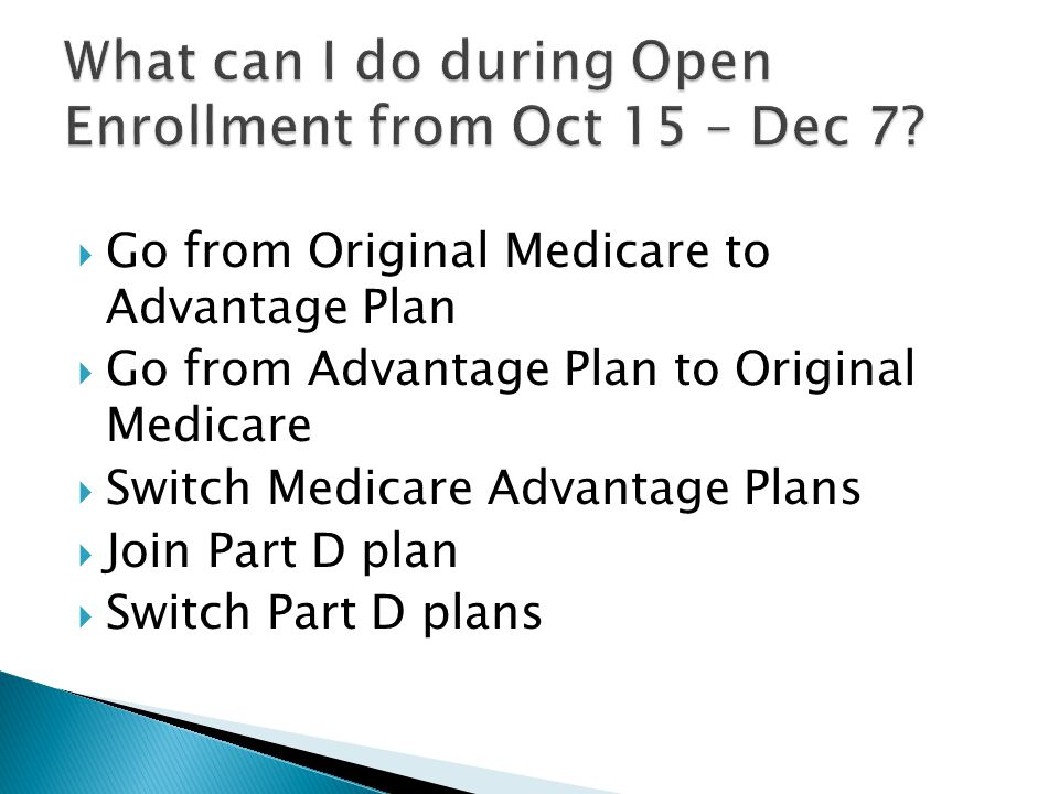  Go from Original Medicare to Advantage Plan  Go from Advantage Plan to Original Medicare  Switch Medicare Advantage Plans  Join Part D plan  Switch Part D plans