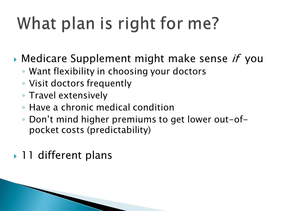  Medicare Supplement might make sense if you ◦ Want flexibility in choosing your doctors ◦ Visit doctors frequently ◦ Travel extensively ◦ Have a chronic medical condition ◦ Don't mind higher premiums to get lower out-of- pocket costs (predictability)  11 different plans