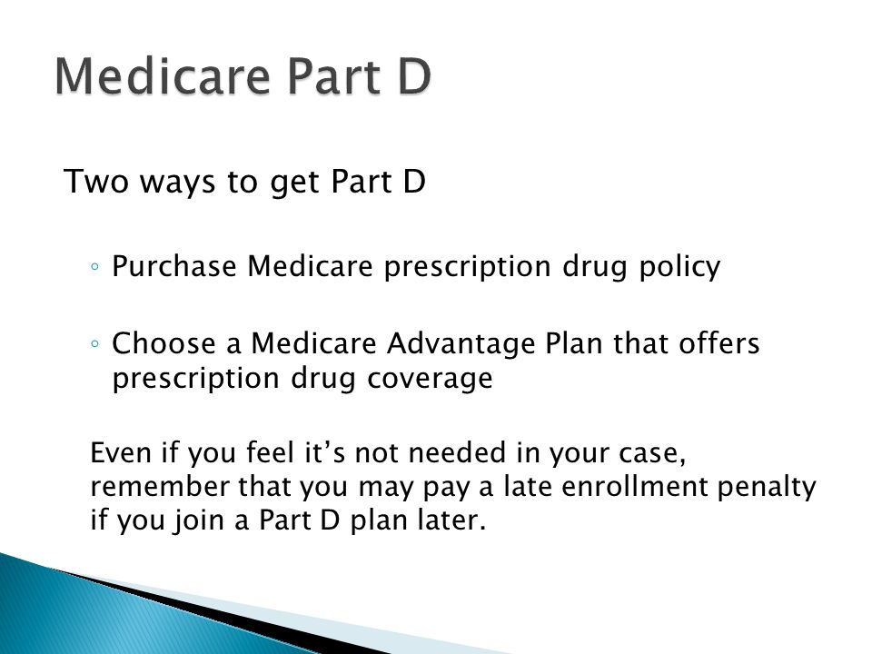 Two ways to get Part D ◦ Purchase Medicare prescription drug policy ◦ Choose a Medicare Advantage Plan that offers prescription drug coverage Even if you feel it's not needed in your case, remember that you may pay a late enrollment penalty if you join a Part D plan later.