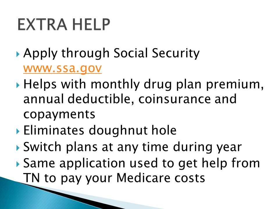  Apply through Social Security      Helps with monthly drug plan premium, annual deductible, coinsurance and copayments  Eliminates doughnut hole  Switch plans at any time during year  Same application used to get help from TN to pay your Medicare costs