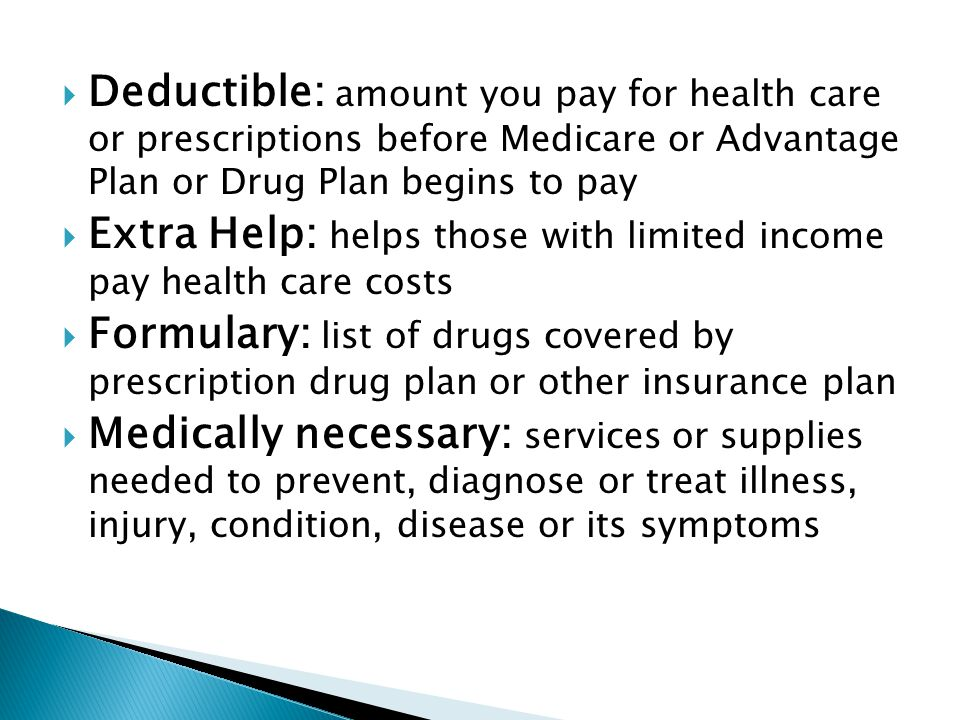  Deductible: amount you pay for health care or prescriptions before Medicare or Advantage Plan or Drug Plan begins to pay  Extra Help: helps those with limited income pay health care costs  Formulary: list of drugs covered by prescription drug plan or other insurance plan  Medically necessary: services or supplies needed to prevent, diagnose or treat illness, injury, condition, disease or its symptoms