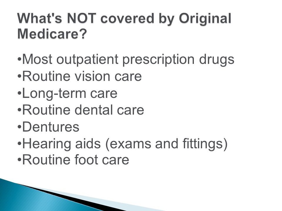 Most outpatient prescription drugs Routine vision care Long-term care Routine dental care Dentures Hearing aids (exams and fittings) Routine foot care