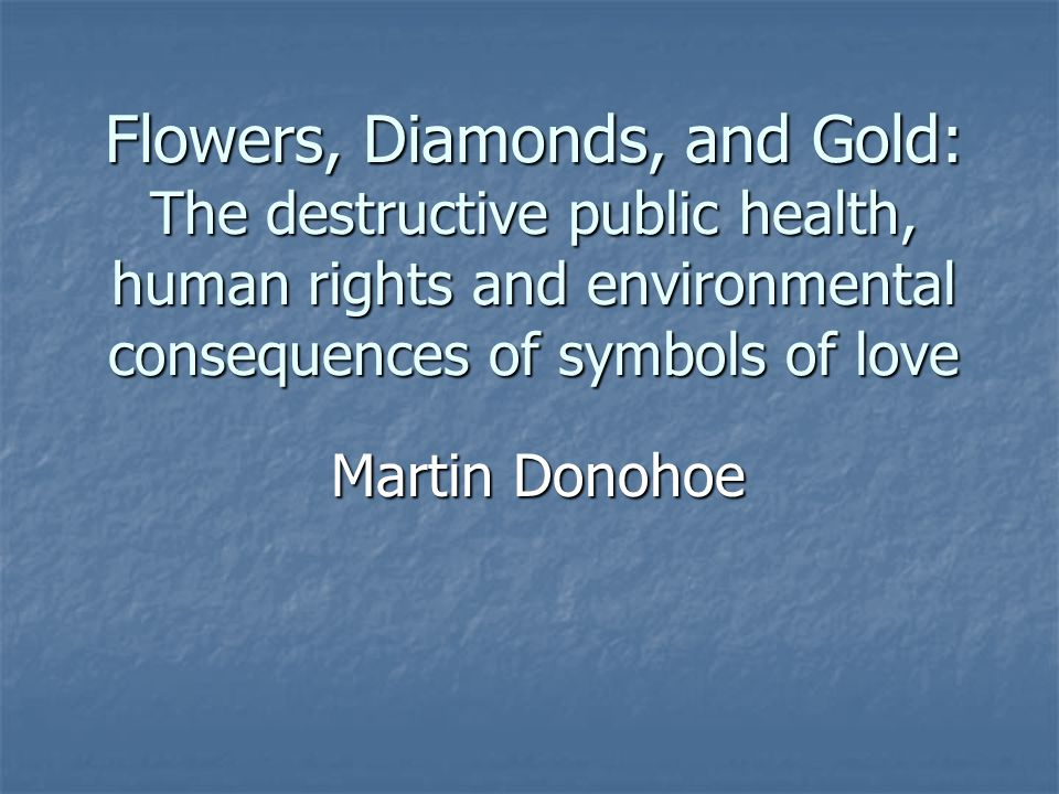 Flowers, Diamonds, and Gold: The destructive public health, human rights and environmental consequences of symbols of love Martin Donohoe