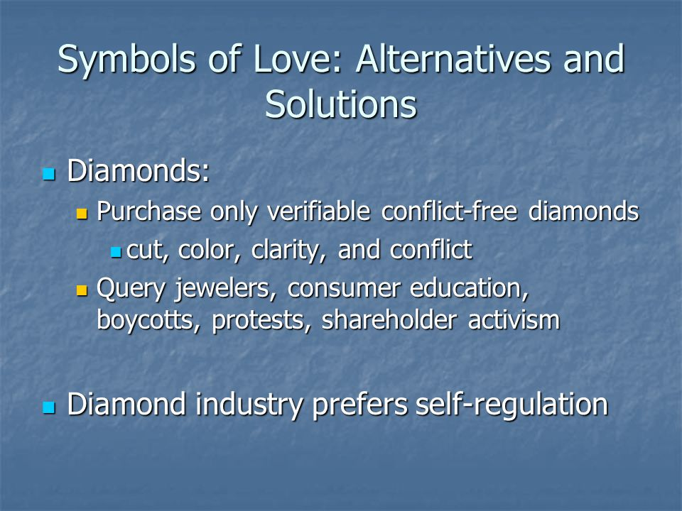 Symbols of Love: Alternatives and Solutions Diamonds: Diamonds: Purchase only verifiable conflict-free diamonds Purchase only verifiable conflict-free diamonds cut, color, clarity, and conflict cut, color, clarity, and conflict Query jewelers, consumer education, boycotts, protests, shareholder activism Query jewelers, consumer education, boycotts, protests, shareholder activism Diamond industry prefers self-regulation Diamond industry prefers self-regulation