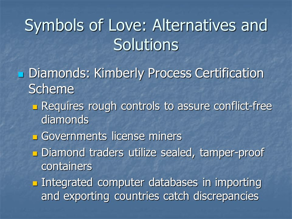 Symbols of Love: Alternatives and Solutions Diamonds: Kimberly Process Certification Scheme Diamonds: Kimberly Process Certification Scheme Requires rough controls to assure conflict-free diamonds Requires rough controls to assure conflict-free diamonds Governments license miners Governments license miners Diamond traders utilize sealed, tamper-proof containers Diamond traders utilize sealed, tamper-proof containers Integrated computer databases in importing and exporting countries catch discrepancies Integrated computer databases in importing and exporting countries catch discrepancies