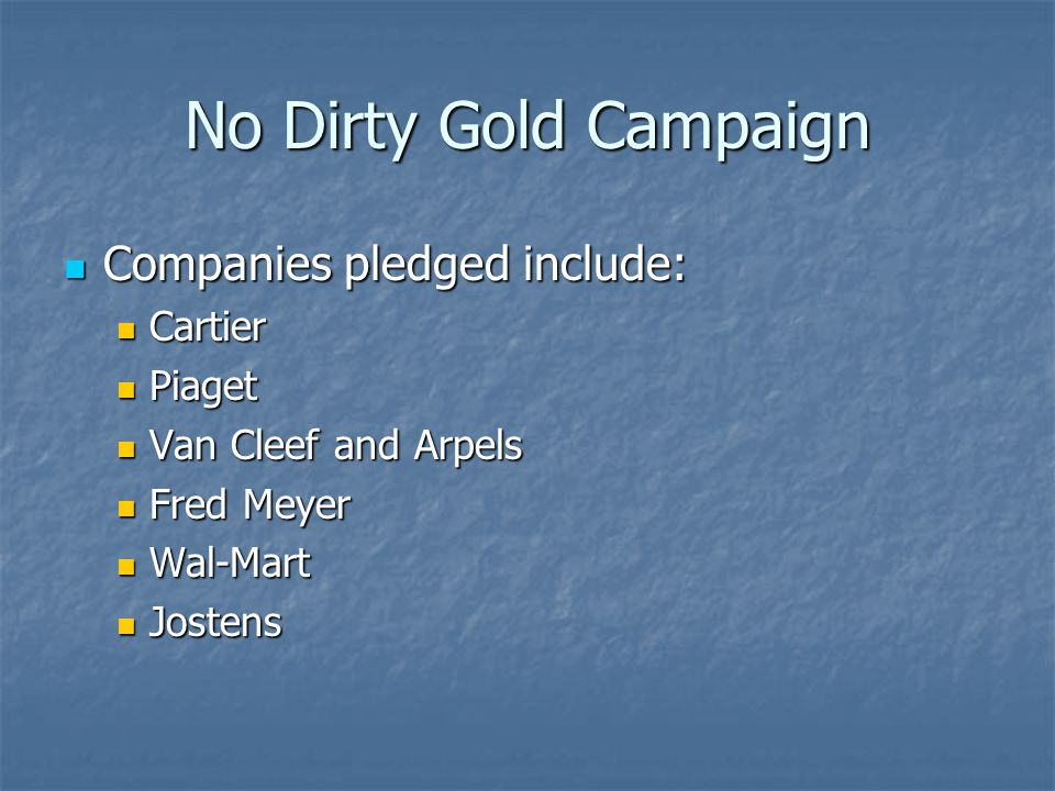 No Dirty Gold Campaign Companies pledged include: Companies pledged include: Cartier Cartier Piaget Piaget Van Cleef and Arpels Van Cleef and Arpels Fred Meyer Fred Meyer Wal-Mart Wal-Mart Jostens Jostens