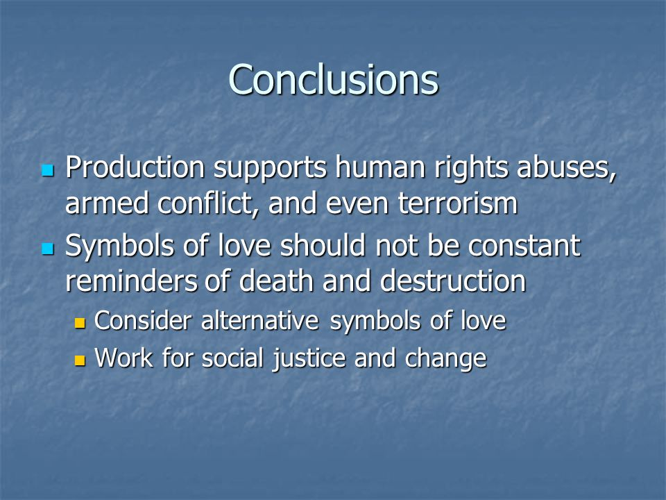 Conclusions Production supports human rights abuses, armed conflict, and even terrorism Production supports human rights abuses, armed conflict, and even terrorism Symbols of love should not be constant reminders of death and destruction Symbols of love should not be constant reminders of death and destruction Consider alternative symbols of love Consider alternative symbols of love Work for social justice and change Work for social justice and change