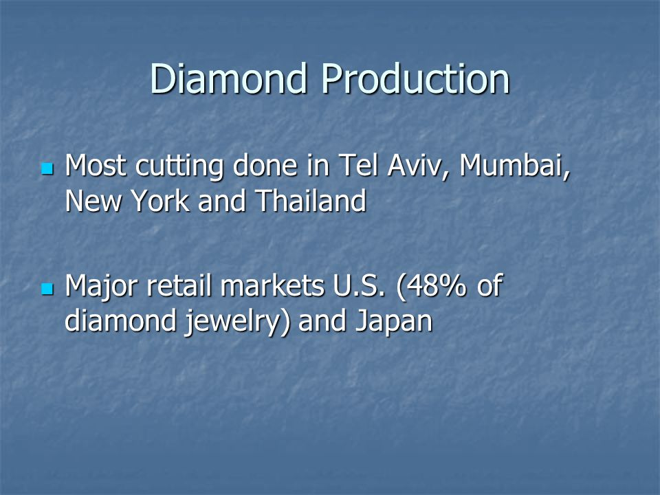 Diamond Production Most cutting done in Tel Aviv, Mumbai, New York and Thailand Most cutting done in Tel Aviv, Mumbai, New York and Thailand Major retail markets U.S.