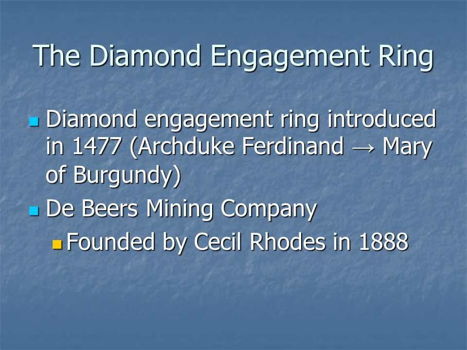 The Diamond Engagement Ring Diamond engagement ring introduced in 1477 (Archduke Ferdinand → Mary of Burgundy) Diamond engagement ring introduced in 1477 (Archduke Ferdinand → Mary of Burgundy) De Beers Mining Company De Beers Mining Company Founded by Cecil Rhodes in 1888 Founded by Cecil Rhodes in 1888
