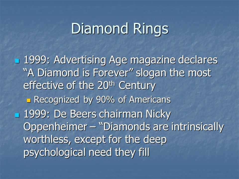 Diamond Rings 1999: Advertising Age magazine declares A Diamond is Forever slogan the most effective of the 20 th Century 1999: Advertising Age magazine declares A Diamond is Forever slogan the most effective of the 20 th Century Recognized by 90% of Americans Recognized by 90% of Americans 1999: De Beers chairman Nicky Oppenheimer – Diamonds are intrinsically worthless, except for the deep psychological need they fill 1999: De Beers chairman Nicky Oppenheimer – Diamonds are intrinsically worthless, except for the deep psychological need they fill