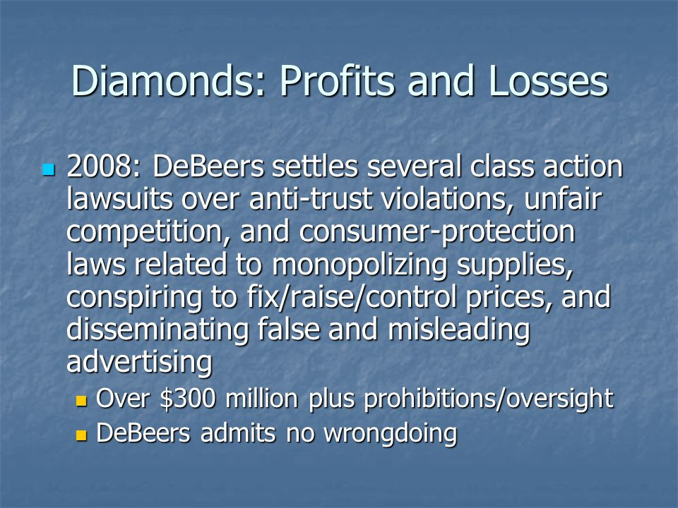 Diamonds: Profits and Losses 2008: DeBeers settles several class action lawsuits over anti-trust violations, unfair competition, and consumer-protection laws related to monopolizing supplies, conspiring to fix/raise/control prices, and disseminating false and misleading advertising 2008: DeBeers settles several class action lawsuits over anti-trust violations, unfair competition, and consumer-protection laws related to monopolizing supplies, conspiring to fix/raise/control prices, and disseminating false and misleading advertising Over $300 million plus prohibitions/oversight Over $300 million plus prohibitions/oversight DeBeers admits no wrongdoing DeBeers admits no wrongdoing
