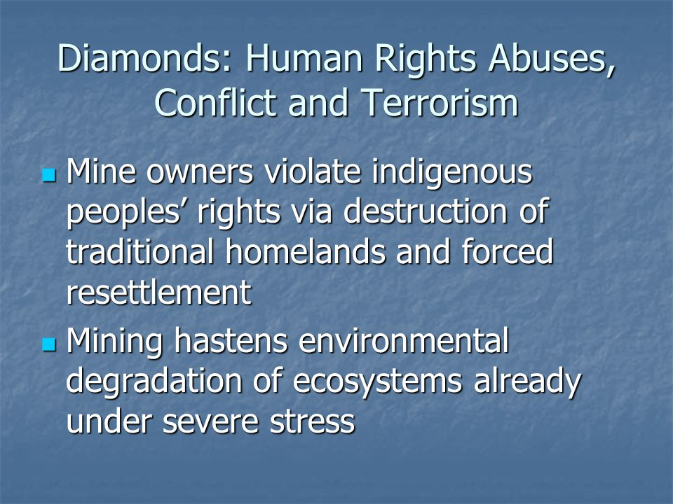 Diamonds: Human Rights Abuses, Conflict and Terrorism Mine owners violate indigenous peoples' rights via destruction of traditional homelands and forced resettlement Mine owners violate indigenous peoples' rights via destruction of traditional homelands and forced resettlement Mining hastens environmental degradation of ecosystems already under severe stress Mining hastens environmental degradation of ecosystems already under severe stress
