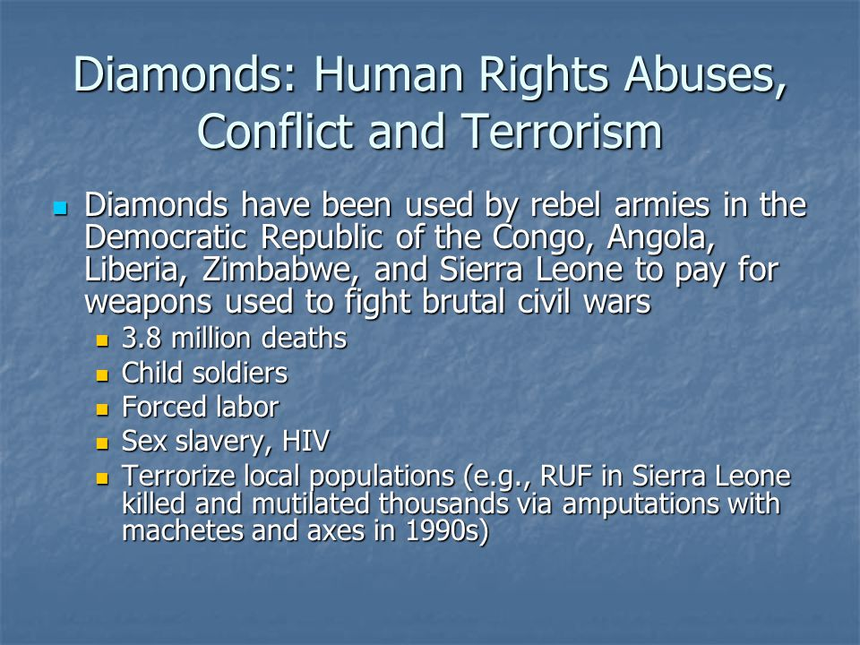 Diamonds: Human Rights Abuses, Conflict and Terrorism Diamonds have been used by rebel armies in the Democratic Republic of the Congo, Angola, Liberia, Zimbabwe, and Sierra Leone to pay for weapons used to fight brutal civil wars Diamonds have been used by rebel armies in the Democratic Republic of the Congo, Angola, Liberia, Zimbabwe, and Sierra Leone to pay for weapons used to fight brutal civil wars 3.8 million deaths 3.8 million deaths Child soldiers Child soldiers Forced labor Forced labor Sex slavery, HIV Sex slavery, HIV Terrorize local populations (e.g., RUF in Sierra Leone killed and mutilated thousands via amputations with machetes and axes in 1990s) Terrorize local populations (e.g., RUF in Sierra Leone killed and mutilated thousands via amputations with machetes and axes in 1990s)