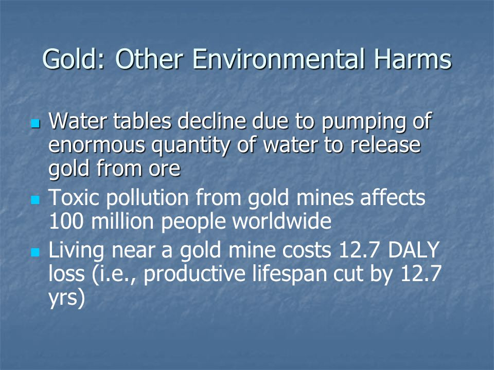 Gold: Other Environmental Harms Water tables decline due to pumping of enormous quantity of water to release gold from ore Water tables decline due to pumping of enormous quantity of water to release gold from ore Toxic pollution from gold mines affects 100 million people worldwide Living near a gold mine costs 12.7 DALY loss (i.e., productive lifespan cut by 12.7 yrs)