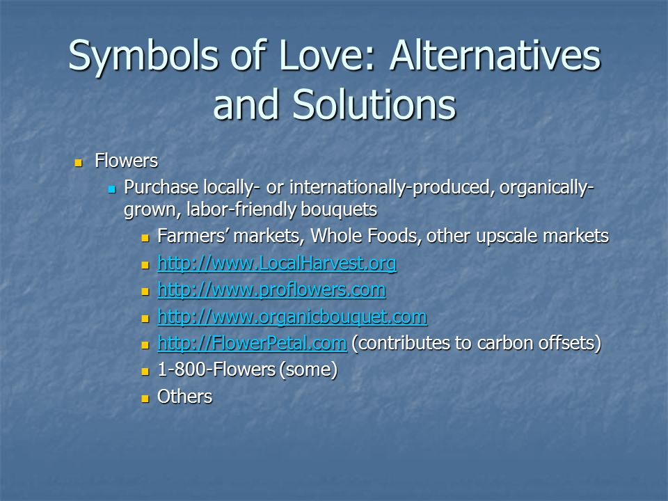 Symbols of Love: Alternatives and Solutions Flowers Flowers Purchase locally- or internationally-produced, organically- grown, labor-friendly bouquets Purchase locally- or internationally-produced, organically- grown, labor-friendly bouquets Farmers' markets, Whole Foods, other upscale markets Farmers' markets, Whole Foods, other upscale markets http://www.LocalHarvest.org http://www.LocalHarvest.org http://www.LocalHarvest.org http://www.proflowers.com http://www.proflowers.com http://www.proflowers.com http://www.organicbouquet.com http://www.organicbouquet.com http://www.organicbouquet.com http://FlowerPetal.com (contributes to carbon offsets) http://FlowerPetal.com (contributes to carbon offsets) http://FlowerPetal.com 1-800-Flowers (some) 1-800-Flowers (some) Others Others