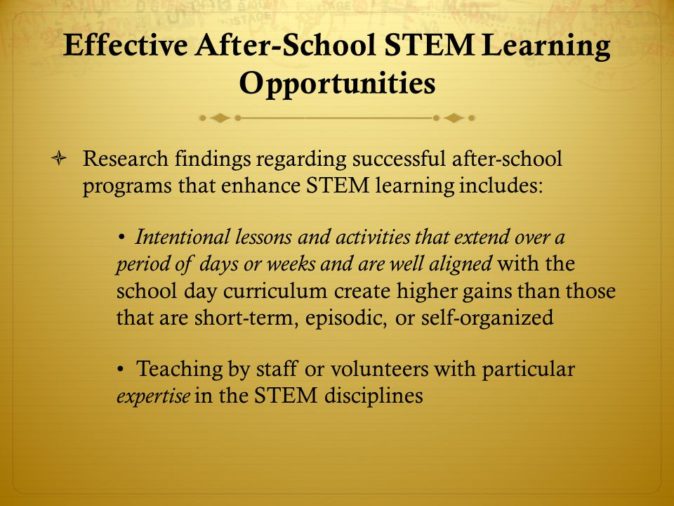 Effective After-School STEM Learning Opportunities  Research findings regarding successful after-school programs that enhance STEM learning includes: Intentional lessons and activities that extend over a period of days or weeks and are well aligned with the school day curriculum create higher gains than those that are short-term, episodic, or self-organized Teaching by staff or volunteers with particular expertise in the STEM disciplines