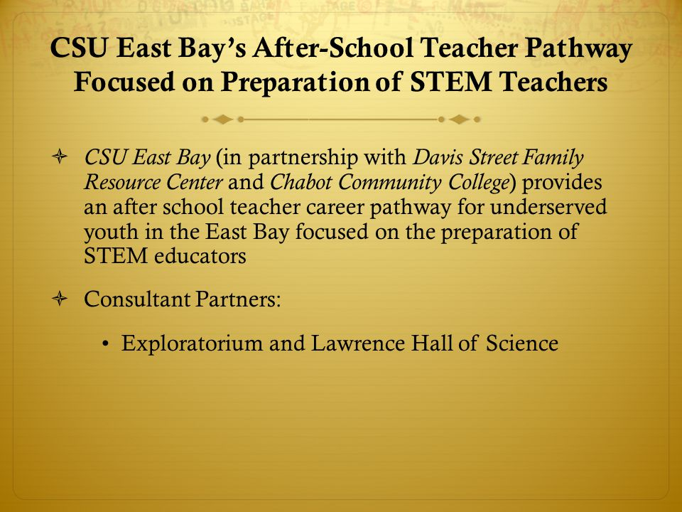 CSU East Bay's After-School Teacher Pathway Focused on Preparation of STEM Teachers  CSU East Bay (in partnership with Davis Street Family Resource Center and Chabot Community College ) provides an after school teacher career pathway for underserved youth in the East Bay focused on the preparation of STEM educators  Consultant Partners: Exploratorium and Lawrence Hall of Science