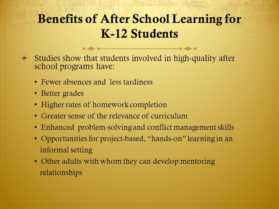 Benefits of After School Learning for K-12 Students  Studies show that students involved in high-quality after school programs have: Fewer absences and less tardiness Better grades Higher rates of homework completion Greater sense of the relevance of curriculum Enhanced problem-solving and conflict management skills Opportunities for project-based, hands-on learning in an informal setting Other adults with whom they can develop mentoring relationships
