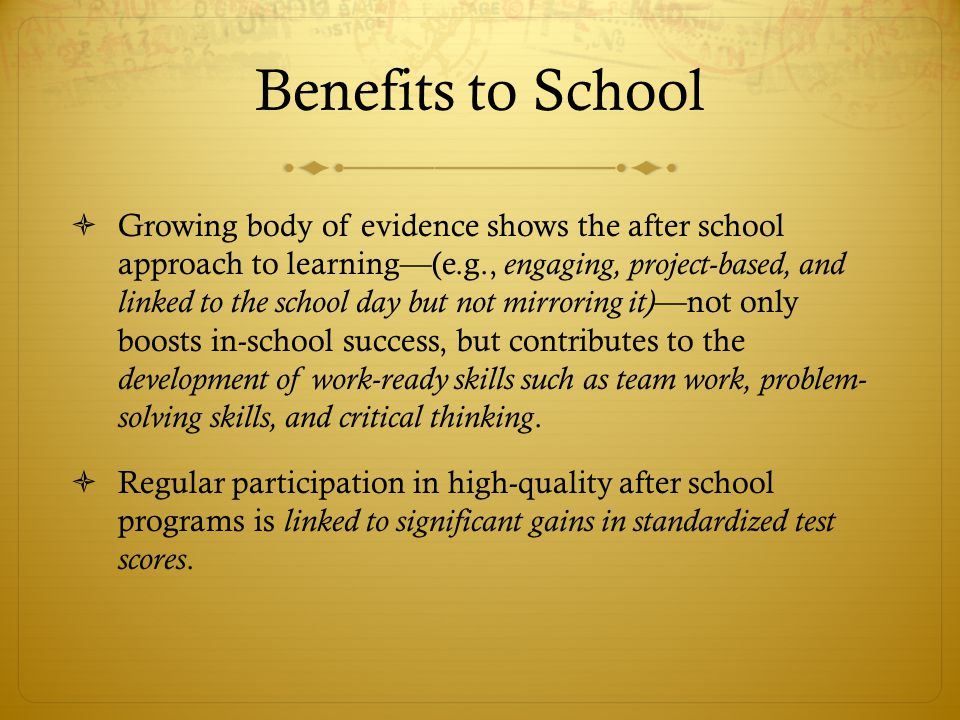 Benefits to School  Growing body of evidence shows the after school approach to learning—(e.g., engaging, project-based, and linked to the school day but not mirroring it) —not only boosts in-school success, but contributes to the development of work-ready skills such as team work, problem- solving skills, and critical thinking.