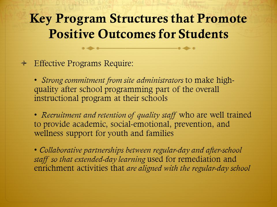 Key Program Structures that Promote Positive Outcomes for Students  Effective Programs Require: Strong commitment from site administrators to make high- quality after school programming part of the overall instructional program at their schools Recruitment and retention of quality staff who are well trained to provide academic, social-emotional, prevention, and wellness support for youth and families Collaborative partnerships between regular-day and after-school staff so that extended-day learning used for remediation and enrichment activities that are aligned with the regular-day school