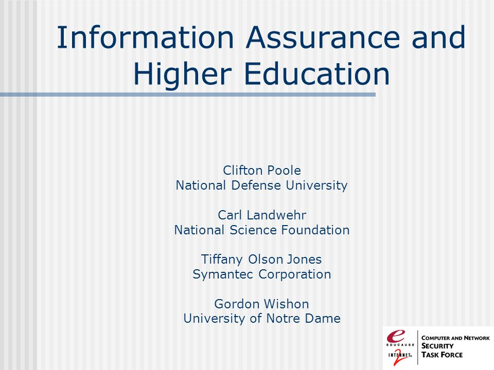 Information Assurance and Higher Education Clifton Poole National Defense University Carl Landwehr National Science Foundation Tiffany Olson Jones Symantec Corporation Gordon Wishon University of Notre Dame
