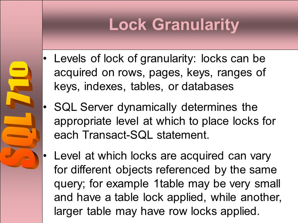 Lock Granularity Levels of lock of granularity: locks can be acquired on rows, pages, keys, ranges of keys, indexes, tables, or databases SQL Server dynamically determines the appropriate level at which to place locks for each Transact-SQL statement.