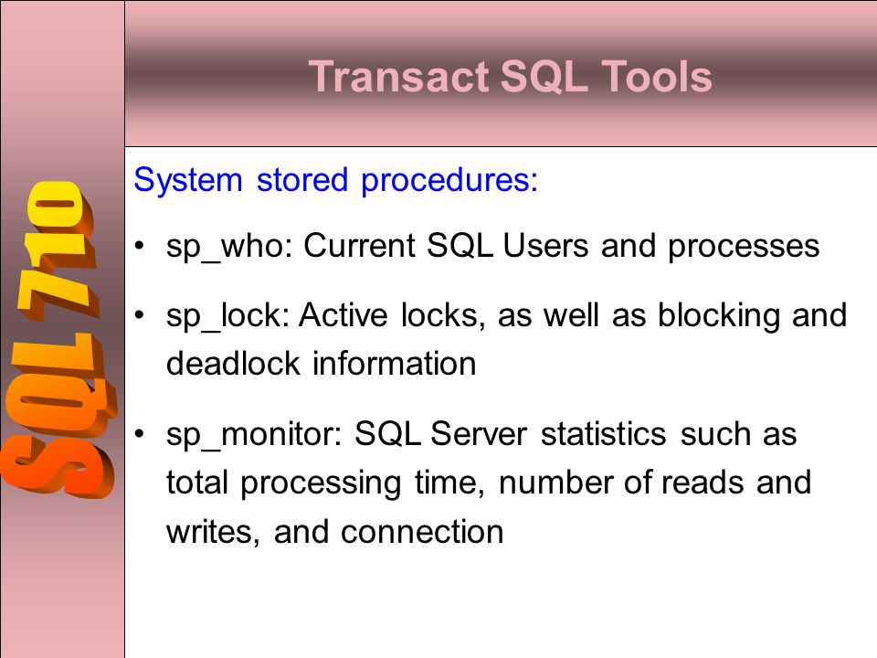 Transact SQL Tools System stored procedures: sp_who: Current SQL Users and processes sp_lock: Active locks, as well as blocking and deadlock information sp_monitor: SQL Server statistics such as total processing time, number of reads and writes, and connection
