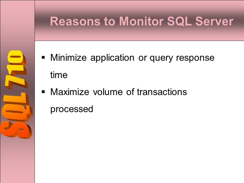 Reasons to Monitor SQL Server  Minimize application or query response time  Maximize volume of transactions processed