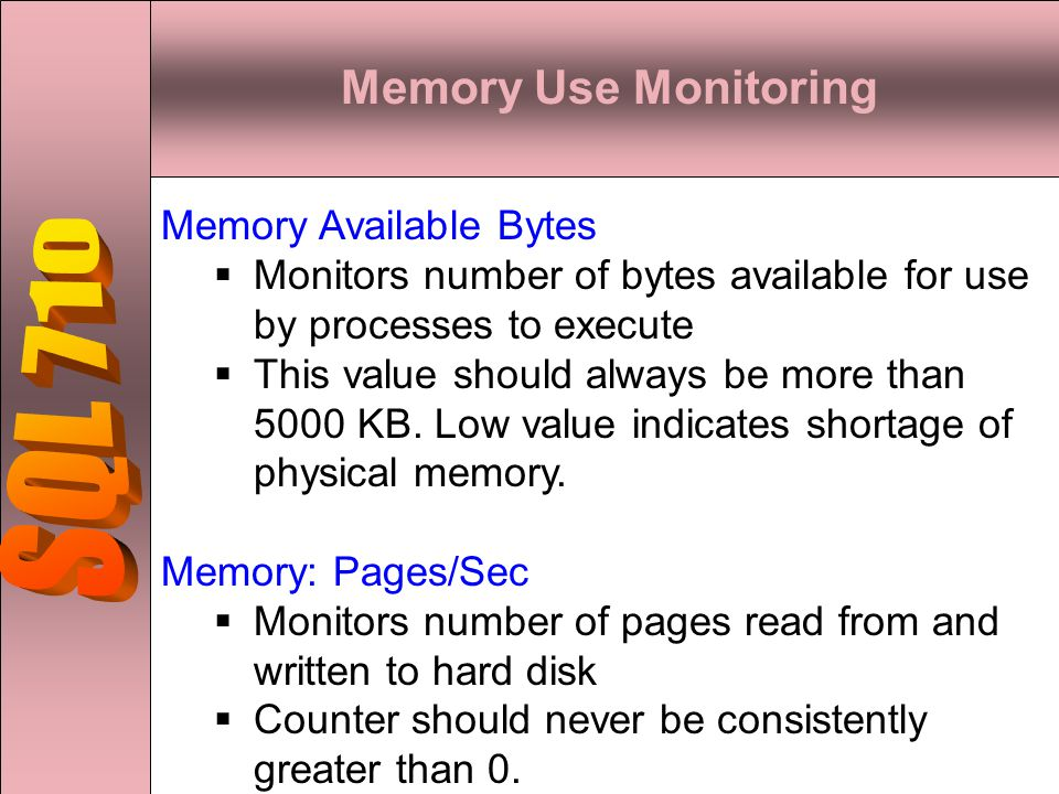 Memory Use Monitoring Memory Available Bytes  Monitors number of bytes available for use by processes to execute  This value should always be more than 5000 KB.