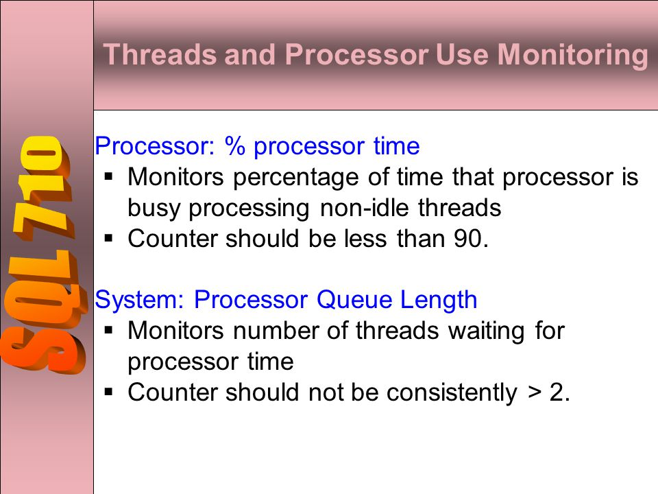Threads and Processor Use Monitoring Processor: % processor time  Monitors percentage of time that processor is busy processing non-idle threads  Counter should be less than 90.