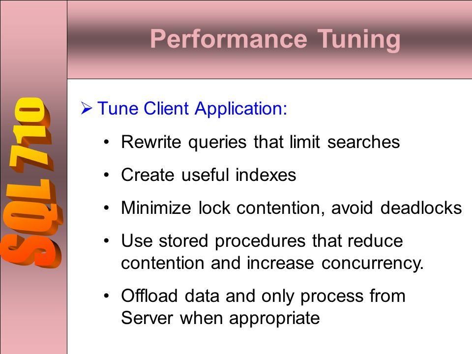 Performance Tuning  Tune Client Application: Rewrite queries that limit searches Create useful indexes Minimize lock contention, avoid deadlocks Use stored procedures that reduce contention and increase concurrency.