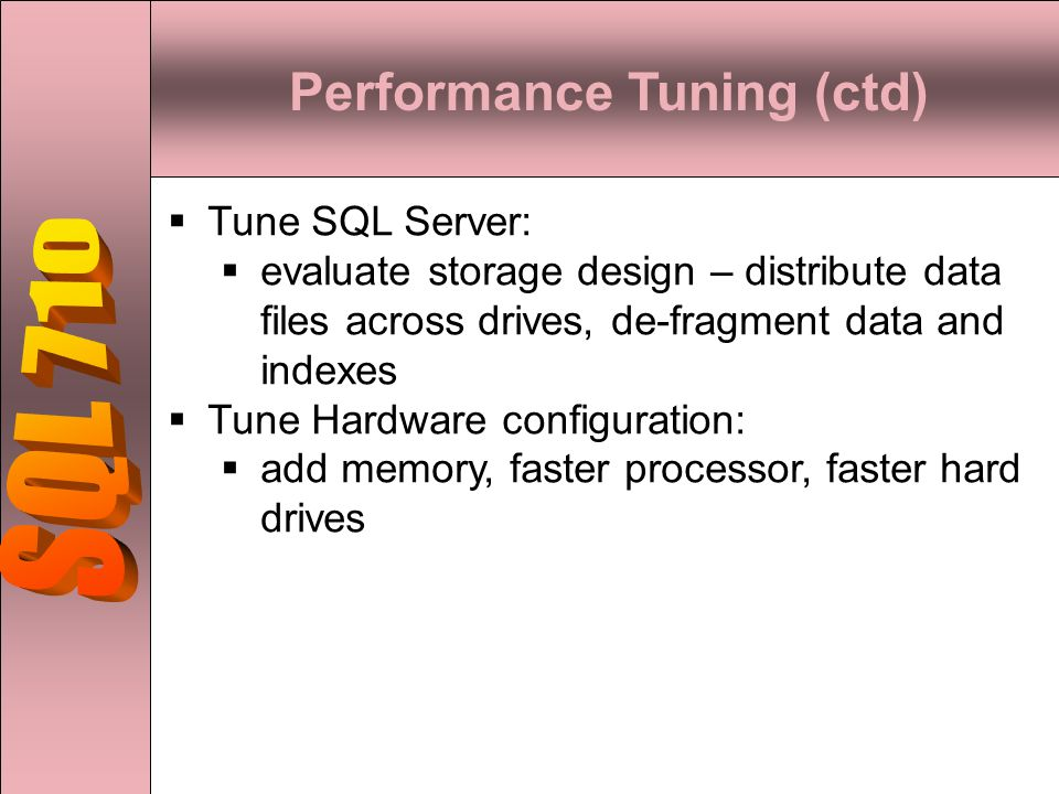  Tune SQL Server:  evaluate storage design – distribute data files across drives, de-fragment data and indexes  Tune Hardware configuration:  add memory, faster processor, faster hard drives Performance Tuning (ctd)