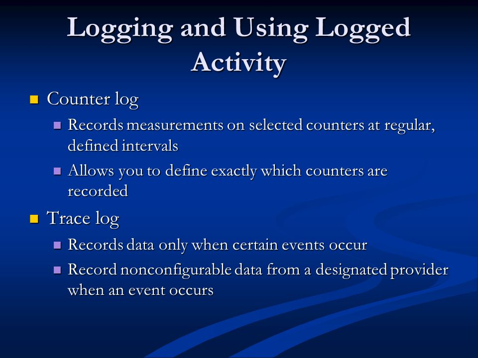 Logging and Using Logged Activity Counter log Counter log Records measurements on selected counters at regular, defined intervals Records measurements on selected counters at regular, defined intervals Allows you to define exactly which counters are recorded Allows you to define exactly which counters are recorded Trace log Trace log Records data only when certain events occur Records data only when certain events occur Record nonconfigurable data from a designated provider when an event occurs Record nonconfigurable data from a designated provider when an event occurs