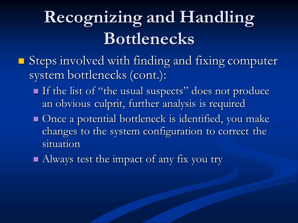 Recognizing and Handling Bottlenecks Steps involved with finding and fixing computer system bottlenecks (cont.): Steps involved with finding and fixing computer system bottlenecks (cont.): If the list of the usual suspects does not produce an obvious culprit, further analysis is required If the list of the usual suspects does not produce an obvious culprit, further analysis is required Once a potential bottleneck is identified, you make changes to the system configuration to correct the situation Once a potential bottleneck is identified, you make changes to the system configuration to correct the situation Always test the impact of any fix you try Always test the impact of any fix you try