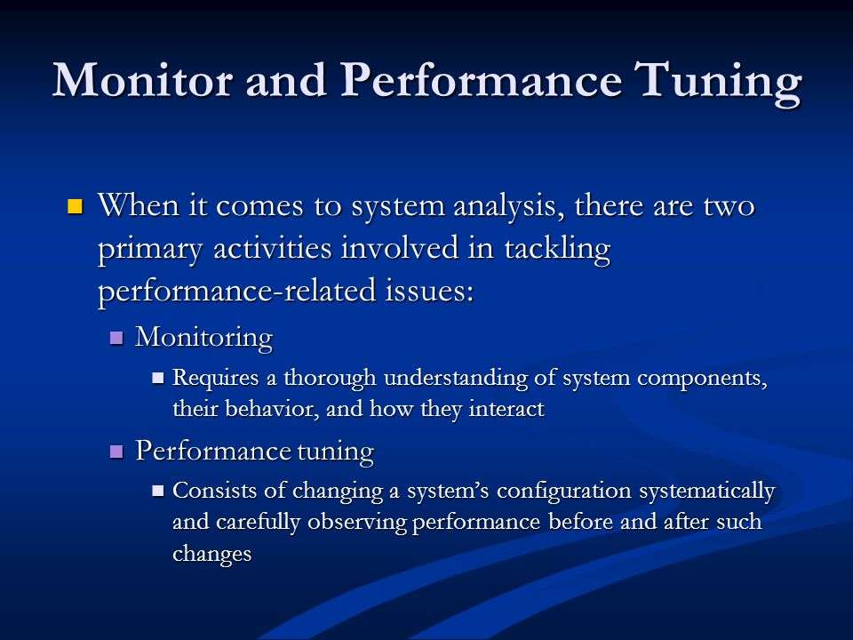 Monitor and Performance Tuning When it comes to system analysis, there are two primary activities involved in tackling performance-related issues: When it comes to system analysis, there are two primary activities involved in tackling performance-related issues: Monitoring Monitoring Requires a thorough understanding of system components, their behavior, and how they interact Requires a thorough understanding of system components, their behavior, and how they interact Performance tuning Performance tuning Consists of changing a system's configuration systematically and carefully observing performance before and after such changes Consists of changing a system's configuration systematically and carefully observing performance before and after such changes