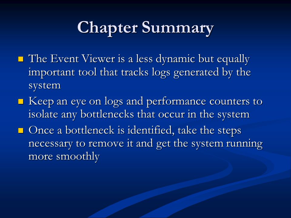 Chapter Summary The Event Viewer is a less dynamic but equally important tool that tracks logs generated by the system The Event Viewer is a less dynamic but equally important tool that tracks logs generated by the system Keep an eye on logs and performance counters to isolate any bottlenecks that occur in the system Keep an eye on logs and performance counters to isolate any bottlenecks that occur in the system Once a bottleneck is identified, take the steps necessary to remove it and get the system running more smoothly Once a bottleneck is identified, take the steps necessary to remove it and get the system running more smoothly